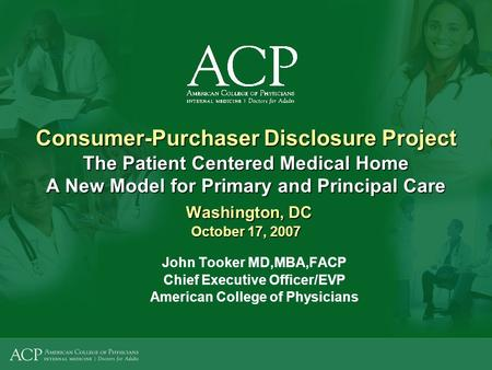 Consumer-Purchaser Disclosure Project The Patient Centered Medical Home A New Model for Primary and Principal Care Washington, DC October 17, 2007 John.