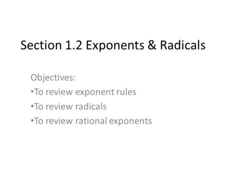 Section 1.2 Exponents & Radicals Objectives: To review exponent rules To review radicals To review rational exponents.