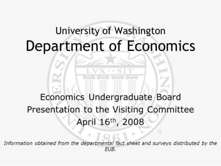 University of Washington Department of Economics Economics Undergraduate Board Presentation to the Visiting Committee April 16 th, 2008 Information obtained.