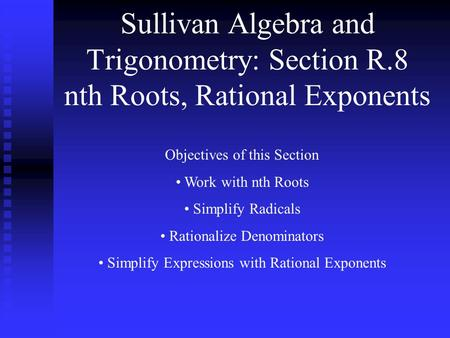 Sullivan Algebra and Trigonometry: Section R.8 nth Roots, Rational Exponents Objectives of this Section Work with nth Roots Simplify Radicals Rationalize.