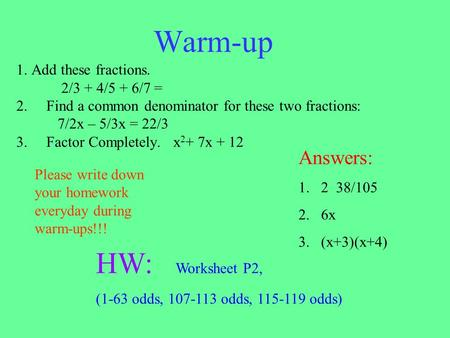 Warm-up 1. Add these fractions. 2/3 + 4/5 + 6/7 = 2.Find a common denominator for these two fractions: 7/2x – 5/3x = 22/3 3.Factor Completely. x 2 + 7x.