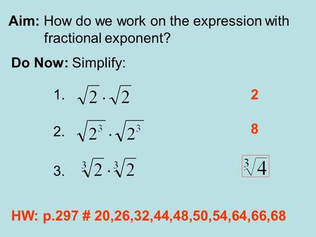 Aim: How do we work on the expression with fractional exponent? Do Now: Simplify: 1. 2. 3. 2 8 HW: p.297 # 20,26,32,44,48,50,54,64,66,68.
