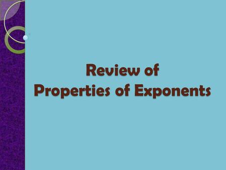 Review of Properties of Exponents. a 0 = 1, a  0 Properties of Exponents Assume throughout your work that no denominator is equal to zero and that m.
