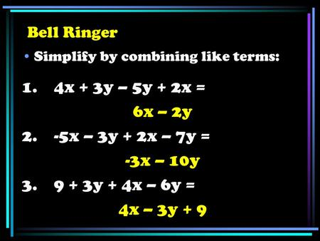 Bell Ringer Simplify by combining like terms: 1. 4x + 3y – 5y + 2x = 6x – 2y 2. -5x – 3y + 2x – 7y = -3x – 10y 3. 9 + 3y + 4x – 6y = 4x – 3y + 9.