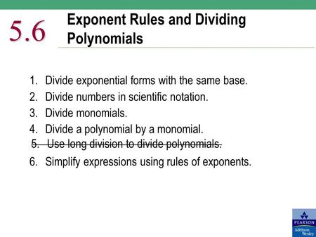 Exponent Rules and Dividing Polynomials 5.6 1.Divide exponential forms with the same base. 2.Divide numbers in scientific notation. 3. Divide monomials.