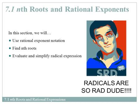 7.1 nth Roots and Rational Expressions In this section, we will… Use rational exponent notation Find nth roots Evaluate and simplify radical expression.