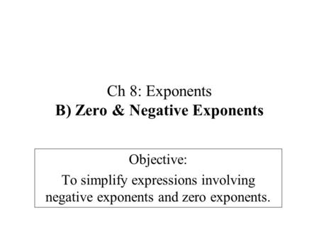 Ch 8: Exponents B) Zero & Negative Exponents Objective: To simplify expressions involving negative exponents and zero exponents.