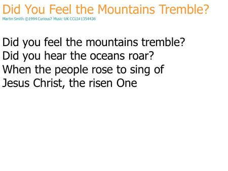 Did You Feel the Mountains Tremble? Martin Smith ©1994 Curious? Music UK CCLI#1354436 Did you feel the mountains tremble? Did you hear the oceans roar?