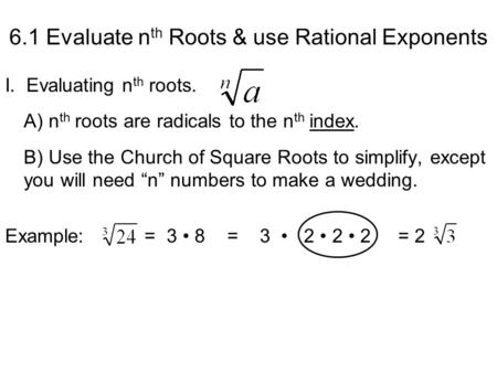 6.1 Evaluate n th Roots & use Rational Exponents I.. Evaluating n th roots. A) n th roots are radicals to the n th index. B) Use the Church of Square Roots.