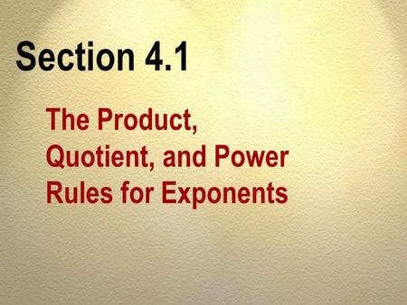 Section 4.1 The Product, Quotient, and Power Rules for Exponents.