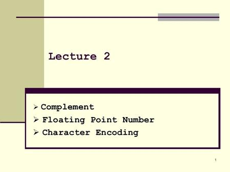 1 Lecture 2  Complement  Floating Point Number  Character Encoding.