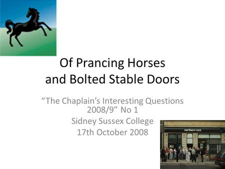 "Of Prancing Horses and Bolted Stable Doors ""The Chaplain's Interesting Questions 2008/9"" No 1 Sidney Sussex College 17th October 2008."