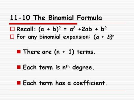 11-10 The Binomial Formula  Recall: (a + b) 2 = a 2 +2ab + b 2  For any binomial expansion: (a + b) n There are (n + 1) terms. Each term is n th degree.