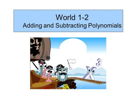World 1-2 Adding and Subtracting Polynomials. Recall; A monomial is a single algebraic term A binomial contains two unlike terms A trinomial has 3 unlike.