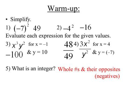 Warm-up: Simplify. 1)2) Evaluate each expression for the given values. 3) for x = –1 4) for x = 4 & y = 10 & y = (–7) 5) What is an integer? Whole #s &