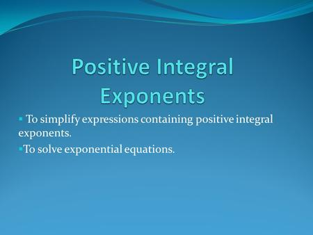 To simplify expressions containing positive integral exponents.  To solve exponential equations.