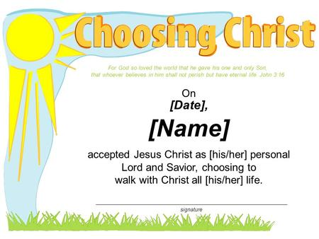 Accepted Jesus Christ as [his/her] personal Lord and Savior, choosing to walk with Christ all [his/her] life. On [Date], [Name] For God so loved the world.