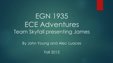 EGN 1935 ECE Adventures Team Skyfall presenting James By John Young and Alec Luaces Fall 2013.