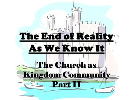 The End of Reality As We Know It The Church as Kingdom Community Part II.