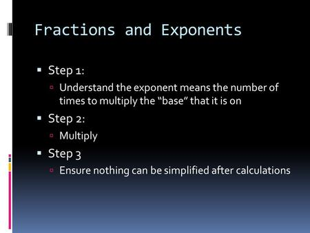 "Fractions and Exponents  Step 1:  Understand the exponent means the number of times to multiply the ""base"" that it is on  Step 2:  Multiply  Step."