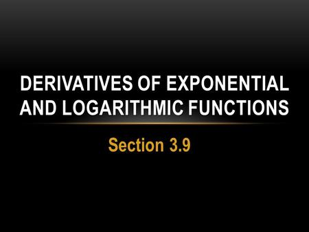 Section 3.9 DERIVATIVES OF EXPONENTIAL AND LOGARITHMIC FUNCTIONS.