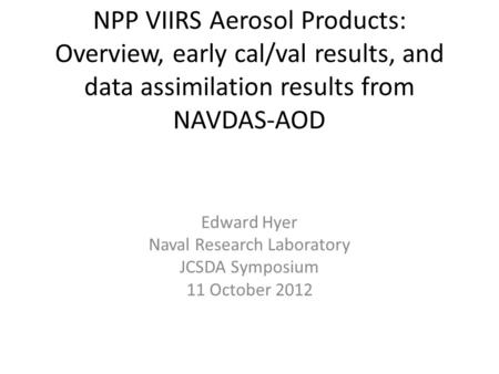 NPP VIIRS Aerosol Products: Overview, early cal/val results, and data assimilation results from NAVDAS-AOD Edward Hyer Naval Research Laboratory JCSDA.