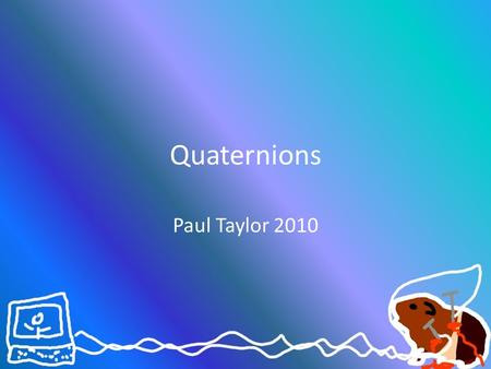 Quaternions Paul Taylor 2010. Swizzle What is a swizzle?