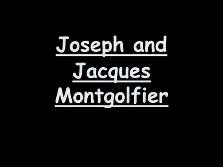 Joseph and Jacques Montgolfier. Joseph and Jacques were brothers who were born in France. There dad was called Pierre and he owned a paper factory.