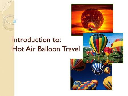 Introduction to: Hot Air Balloon Travel. What is a Balloon? Balloon… ◦ A spherical craft made of silk, rubber, or other suitable nonporous materials that.
