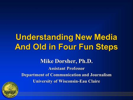 Understanding New Media And Old in Four Fun Steps Mike Dorsher, Ph.D. Assistant Professor Department of Communication and Journalism University of Wisconsin-Eau.