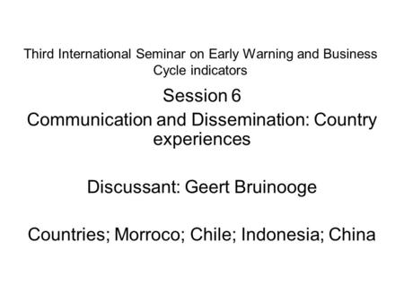 Third International Seminar on Early Warning and Business Cycle indicators Session 6 Communication and Dissemination: Country experiences Discussant: Geert.