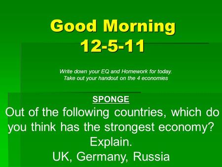 Good Morning 12-5-11 SPONGE Out of the following countries, which do you think has the strongest economy? Explain. UK, Germany, Russia Write down your.