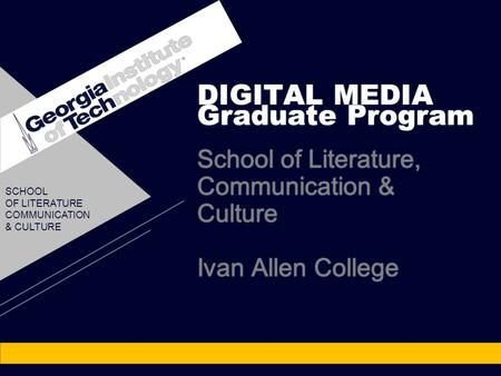 DIGITAL MEDIA Graduate Program School of Literature, Communication & Culture Ivan Allen College DIGITAL MEDIA Graduate Program School of Literature, Communication.