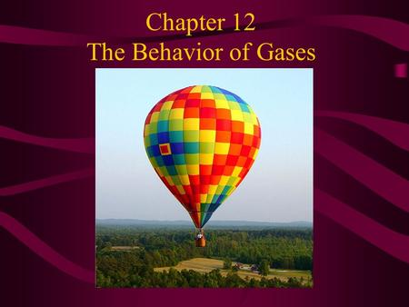 Chapter 12 The Behavior of Gases. If a gas is heated, as in a hot air balloon, then its volume will increase. A heater in the balloon's basket heats the.