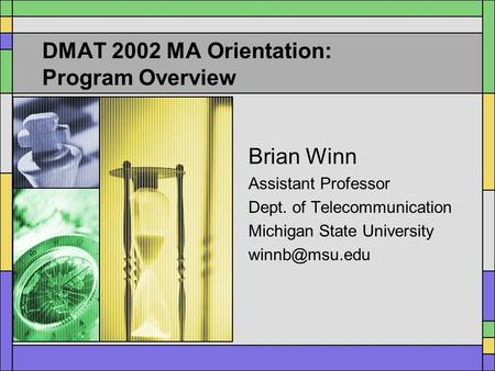DMAT 2002 MA Orientation: Program Overview Brian Winn Assistant Professor Dept. of Telecommunication Michigan State University