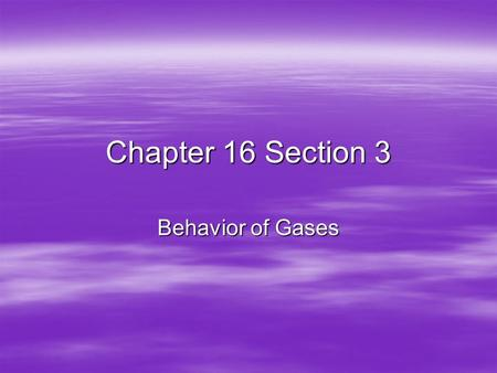 Chapter 16 Section 3 Behavior of Gases.