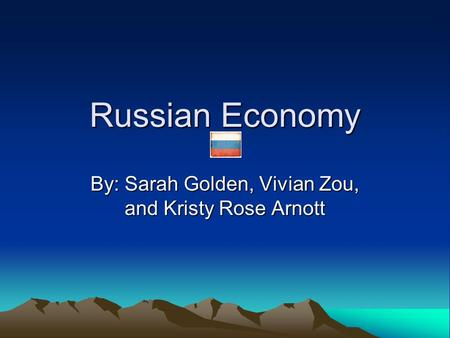 Russian Economy By: Sarah Golden, Vivian Zou, and Kristy Rose Arnott.