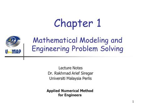 1 Mathematical Modeling and Engineering Problem Solving Lecture Notes Dr. Rakhmad Arief Siregar Universiti Malaysia Perlis Applied Numerical Method for.
