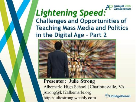Lightening Speed: Lightening Speed: Challenges and Opportunities of Teaching Mass Media and Politics in the Digital Age – Part 2 Presenter: Julie Strong.