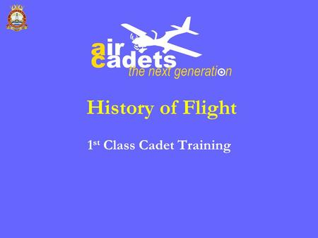 History of Flight 1 st Class Cadet Training. Objectives Appreciate the early efforts made by mankind to fly Display a knowledge of early developments.