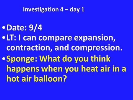 Investigation 4 – day 1 Date: 9/4 LT: I can compare expansion, contraction, and compression. Sponge: What do you think happens when you heat air in a hot.