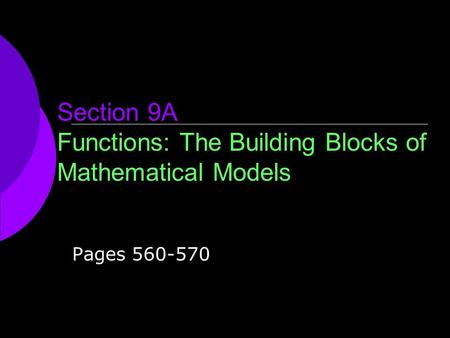Section 9A Functions: The Building Blocks of Mathematical Models Pages 560-570.