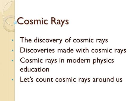 Cosmic Rays The discovery of cosmic rays Discoveries made with cosmic rays Cosmic rays in modern physics education Let's count cosmic rays around us.