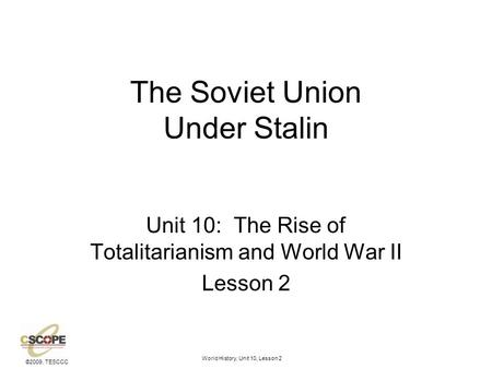 ©2009, TESCCC World History, Unit 10, Lesson 2 The Soviet Union Under Stalin Unit 10: The Rise of Totalitarianism and World War II Lesson 2.