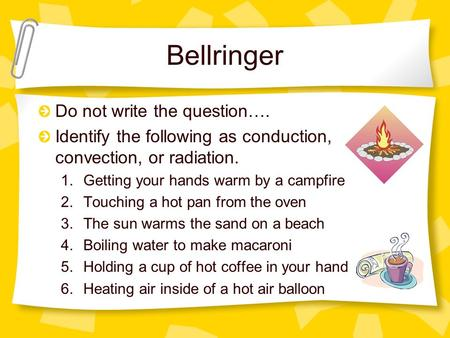 Bellringer Do not write the question…. Identify the following as conduction, convection, or radiation. 1.Getting your hands warm by a campfire 2.Touching.