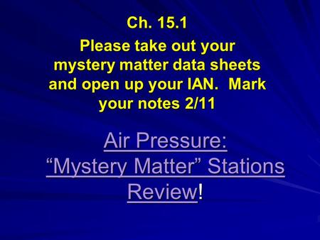 "Air Pressure: ""Mystery Matter"" Stations Review! Ch. 15.1 Please take out your mystery matter data sheets and open up your IAN. Mark your notes 2/11."