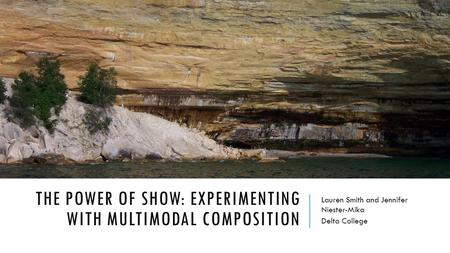 THE POWER OF SHOW: EXPERIMENTING WITH MULTIMODAL COMPOSITION Lauren Smith and Jennifer Niester-Mika Delta College.