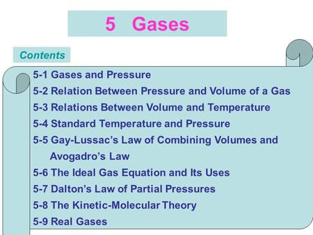 5 Gases Contents 5-1 Gases and Pressure 5-2 Relation Between Pressure and Volume of a Gas 5-3 Relations Between Volume and Temperature 5-4 Standard Temperature.
