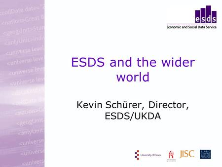 ESDS and the wider world Kevin Schürer, Director, ESDS/UKDA.