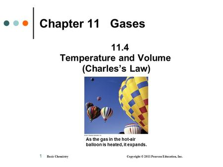 Basic Chemistry Copyright © 2011 Pearson Education, Inc. 1 Chapter 11 Gases 11.4 Temperature and Volume (Charles's Law) As the gas in the hot-air balloon.